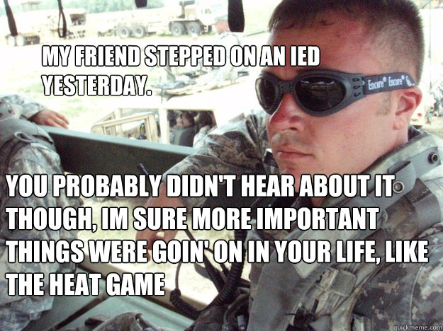 My friend stepped on an IED yesterday. You probably didn't hear about it though, im sure more important things were goin' on in your life, like the heat game