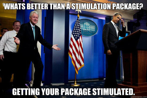 Whats better than a stimulation package? Getting your package stimulated. - Whats better than a stimulation package? Getting your package stimulated.  Inappropriate Timing Bill Clinton