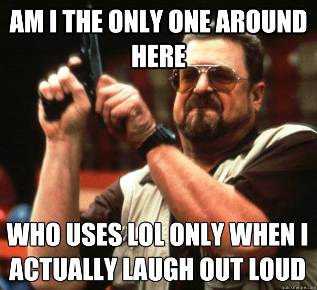 am I the only one around here Who uses LOL only when i actually laugh out loud - am I the only one around here Who uses LOL only when i actually laugh out loud  Angry Walter