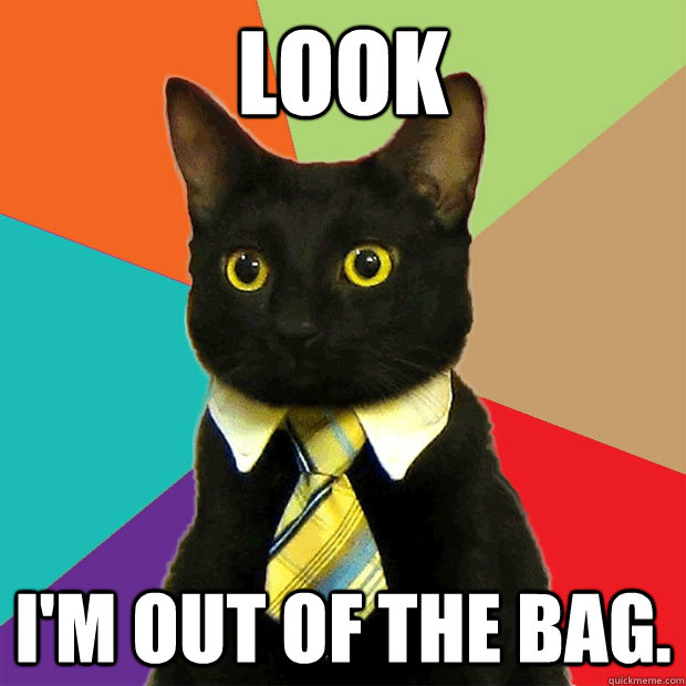 LOOK i'm out of the bag. - LOOK i'm out of the bag.  Business Cat