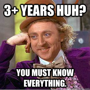 3+ Years huH? You must know everything.  Creepy Wonka