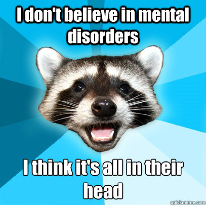 I don't believe in mental disorders I think it's all in their head - I don't believe in mental disorders I think it's all in their head  Lame Pun Coon