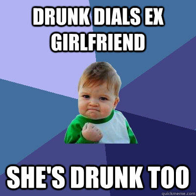 Drunk Dials Ex Girlfriend She's drunk too - Drunk Dials Ex Girlfriend She's drunk too  Success Kid