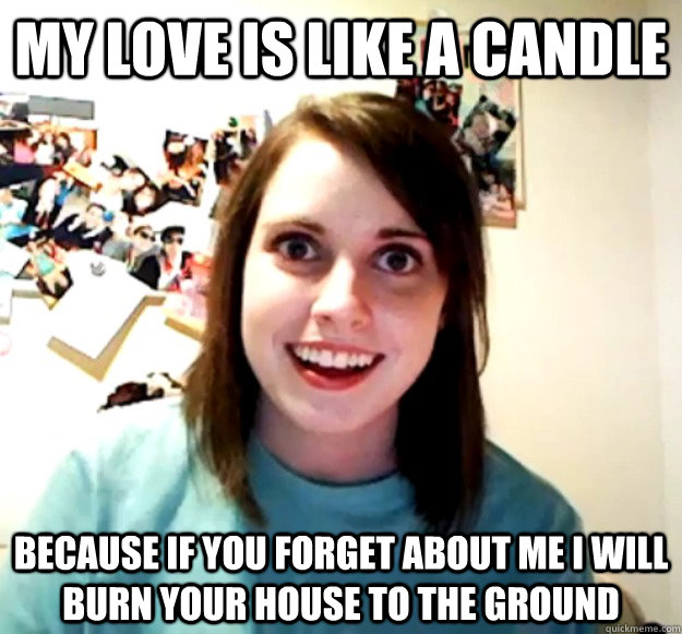 My love is like a candle because if you forget about me i will burn your house to the ground - My love is like a candle because if you forget about me i will burn your house to the ground  Misc
