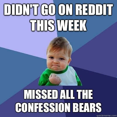 Didn't go on reddit this week  Missed all the confession bears  - Didn't go on reddit this week  Missed all the confession bears   Success Kid