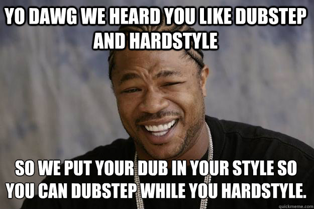 Yo Dawg we heard you like dubstep and hardstyle  so we put your dub in your style so you can dubstep while you hardstyle. - Yo Dawg we heard you like dubstep and hardstyle  so we put your dub in your style so you can dubstep while you hardstyle.  Xzibit meme