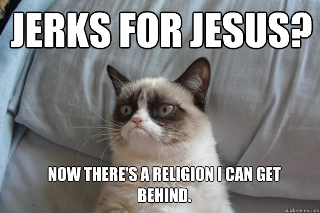 Jerks for Jesus?  Now there's a religion I can get behind. - Jerks for Jesus?  Now there's a religion I can get behind.  GrumpyCatOL