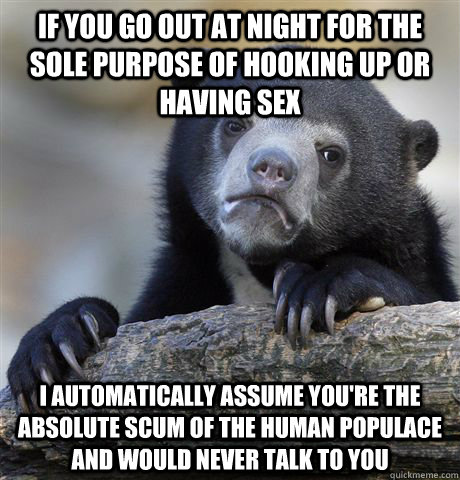 If you go out at night for the sole purpose of hooking up or having sex i automatically assume you're the absolute scum of the human populace and would never talk to you - If you go out at night for the sole purpose of hooking up or having sex i automatically assume you're the absolute scum of the human populace and would never talk to you  Confession Bear