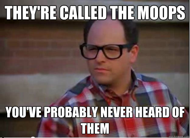 They're called the Moops You've probably never heard of them
