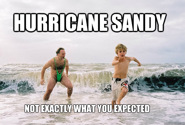 Hurricane Sandy Not exactly what you expected - Hurricane Sandy Not exactly what you expected  Hurricane Sandy