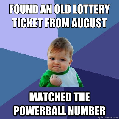 found an old lottery ticket from august matched the powerball number - found an old lottery ticket from august matched the powerball number  Success Kid