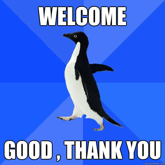 welcome good , thank you - welcome good , thank you  Socially Awkward Penguin