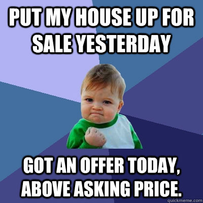 Put my house up for sale yesterday Got an offer today, above asking price.   Success Kid