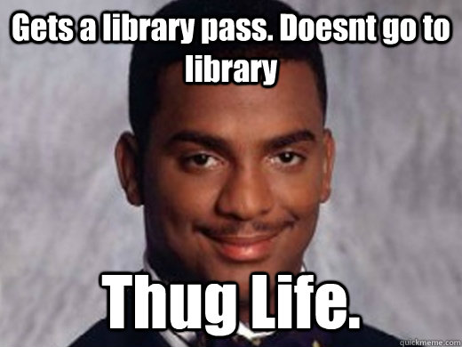 Gets a library pass. Doesnt go to library Thug Life.