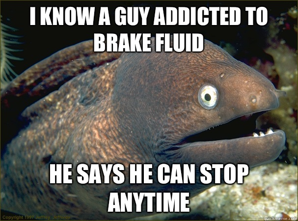 I know a guy addicted to brake fluid  He says he can stop anytime - I know a guy addicted to brake fluid  He says he can stop anytime  Bad Joke Eel