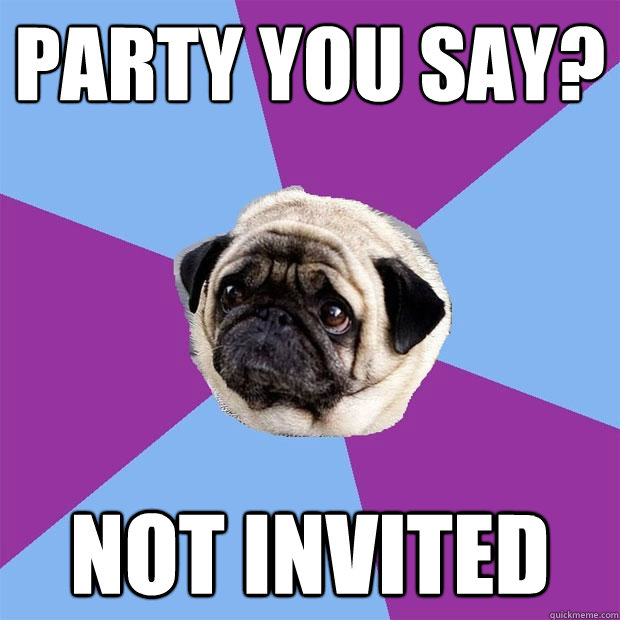 Party you say? not invited