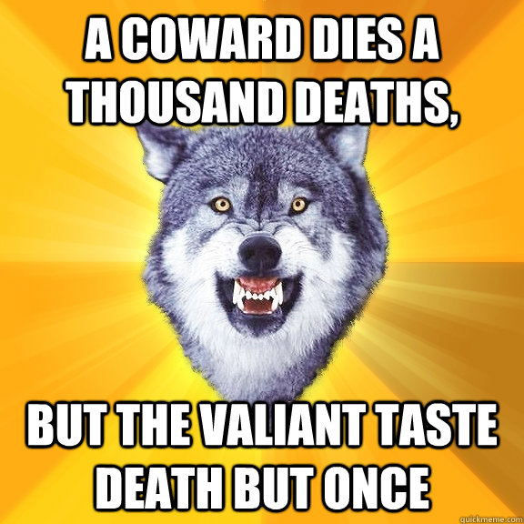 A coward dies a thousand deaths, but the valiant taste death but once - A coward dies a thousand deaths, but the valiant taste death but once  Courage Wolf