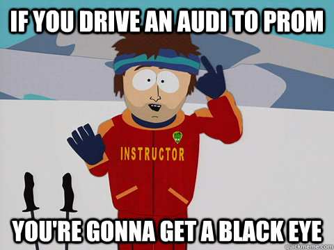 If you drive an audi to prom you're gonna get a black eye - If you drive an audi to prom you're gonna get a black eye  Youre gonna have a bad time
