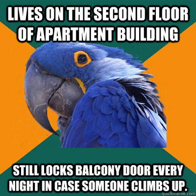 lives on the second floor of apartment building still locks balcony door every night in case someone climbs up. - lives on the second floor of apartment building still locks balcony door every night in case someone climbs up.  Paranoid Parrot