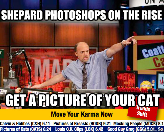 Shepard photoshops on the rise Get a picture of your cat - Shepard photoshops on the rise Get a picture of your cat  Mad Karma with Jim Cramer