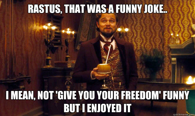 rastus, that was a funny joke.. i mean, not 'give you your freedom' funny but i enjoyed it