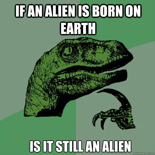 If an alien is born on earth  Is it still an alien - If an alien is born on earth  Is it still an alien  Misc
