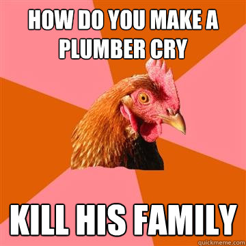 How do you make a plumber cry kill his family  Anti-Joke Chicken
