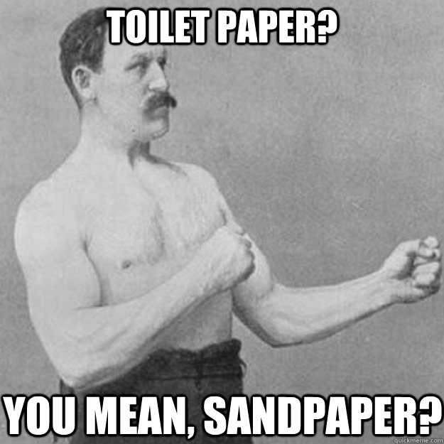 toilet paper? you mean, sandpaper? - toilet paper? you mean, sandpaper?  overly manly man