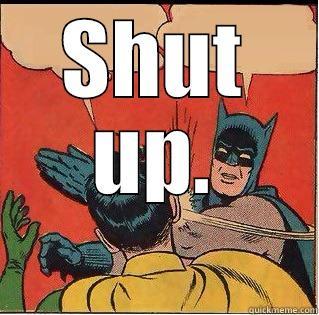 SHUT UP.  Slappin Batman