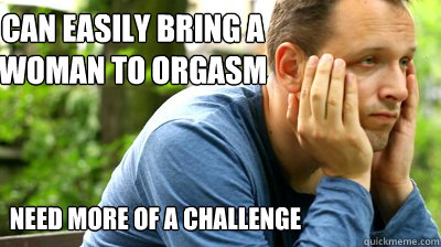 can easily bring a woman to orgasm need more of a challenge
