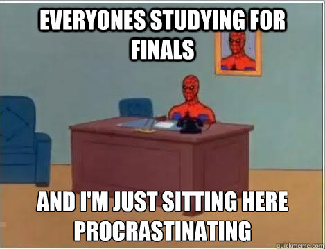 everyones studying for finals AND I'M JUST SITTING HERE procrastinating