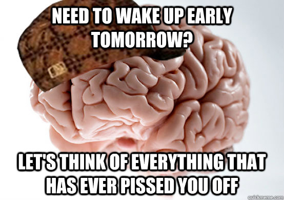 Need to wake up early tomorrow? Let's think of everything that has ever pissed you off