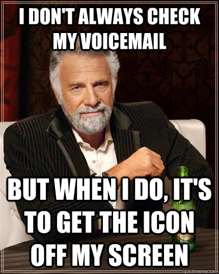 I don't always check my voicemail But when I do, it's to get the icon off my screen - I don't always check my voicemail But when I do, it's to get the icon off my screen  The Most Interesting Man In The World