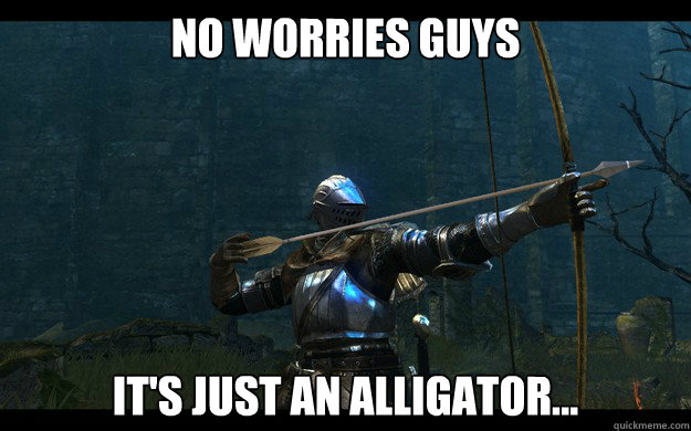 NO worries guys it's just an alligator... - NO worries guys it's just an alligator...  Optimistic Dark Souls player