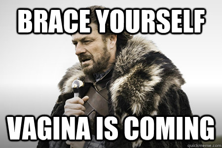 Brace yourself Vagina is coming