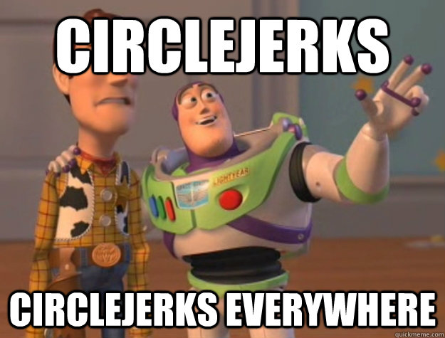 Circlejerks circlejerks everywhere - Circlejerks circlejerks everywhere  Buzz Lightyear
