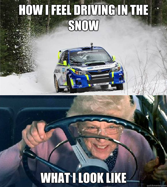 how i feel driving in the snow what i look like