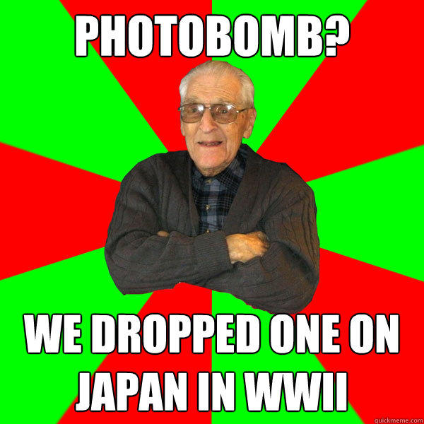 photobomb? We dropped one on Japan in WWII  Bachelor Grandpa