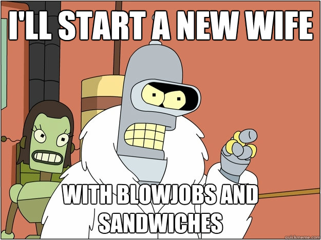 I'll start a new wife WITH BLOWJOBS AND SANDWICHES - I'll start a new wife WITH BLOWJOBS AND SANDWICHES  BENDER STATE MEET