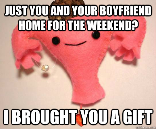 Just you and your boyfriend home for the weekend? I brought you a gift - Just you and your boyfriend home for the weekend? I brought you a gift  Scumbag Uterus
