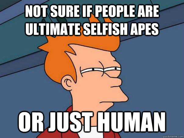 Not sure if people are ultimate selfish apes or just human - Not sure if people are ultimate selfish apes or just human  Futurama Fry