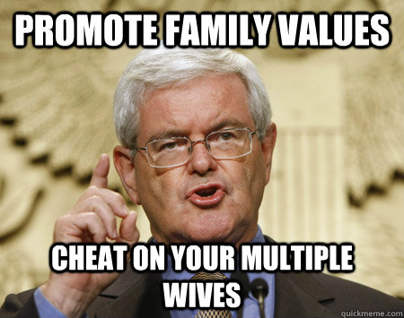 Promote family values Cheat on your multiple wives - Promote family values Cheat on your multiple wives  Newt Gingrich Idea man