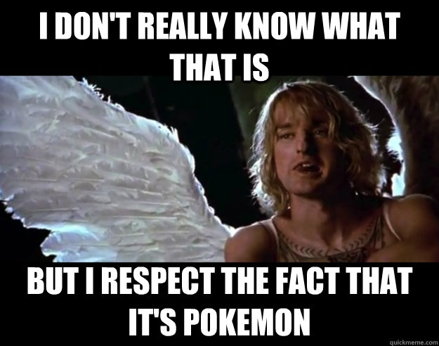 I DON'T really know what that is But I respect the fact that it's pokemon