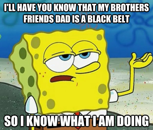 I'll have you know that my brothers friends dad is a black belt So I know what I am doing - I'll have you know that my brothers friends dad is a black belt So I know what I am doing  Tough Spongebob