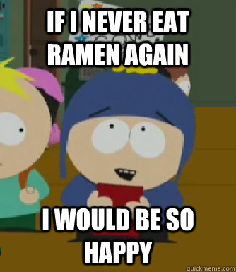 If I never eat Ramen again I would be so happy - If I never eat Ramen again I would be so happy  Craig - I would be so happy