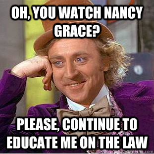 oh, you watch nancy grace? please, continue to educate me on the law - oh, you watch nancy grace? please, continue to educate me on the law  Condescending Wonka