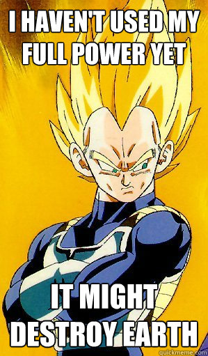 I haven't used my full power yet It might destroy earth - I haven't used my full power yet It might destroy earth  Arrogant Vegeta