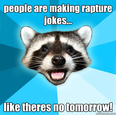 people are making rapture jokes... like theres no tomorrow! - people are making rapture jokes... like theres no tomorrow!  Lame Pun Coon