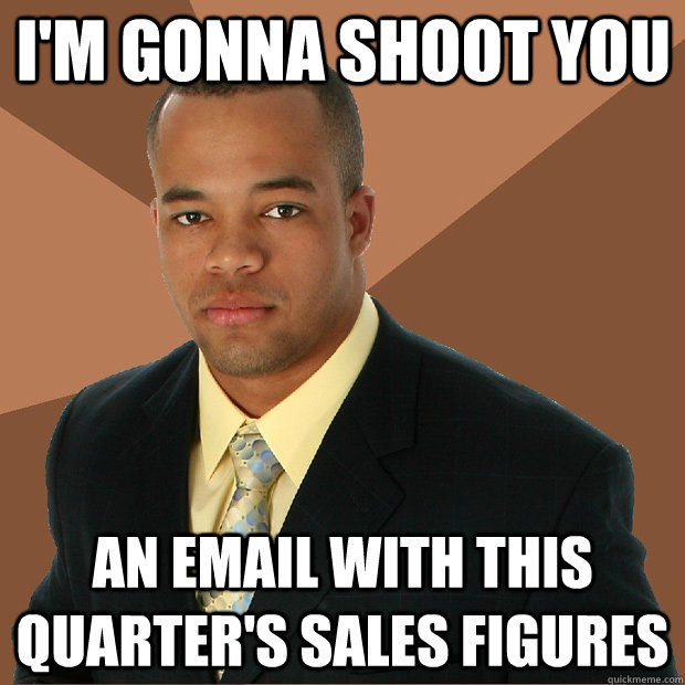 I'm gonna shoot you an email with this quarter's sales figures  Successful Black Man