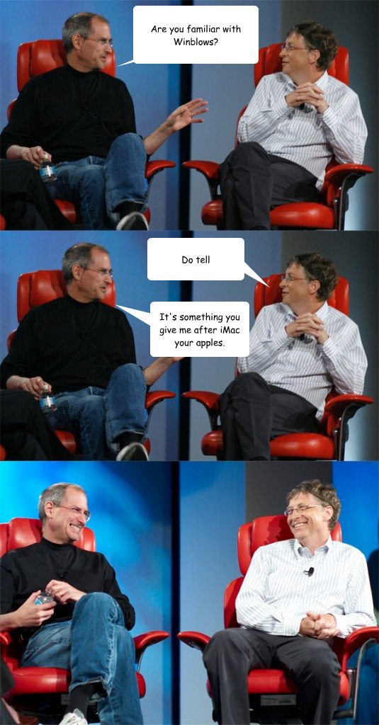 Are you familiar with Winblows? It's something you give me after iMac your apples. Do tell  Steve Jobs vs Bill Gates